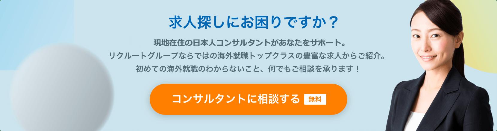 求人探しにお困りですか?現地をよく知る専門コンサルタントが日本語であなたをサポート。リクルートグループならではの海外就職トップクラスの豊富な求人からご紹介。初めての海外就職のわからないこと、何でもご相談を承ります!コンサルタントに相談する 無料